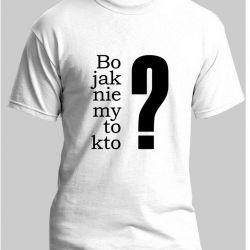 Koszulka Bo jak nie my
