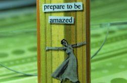 PREPARE TO BE AMAZED